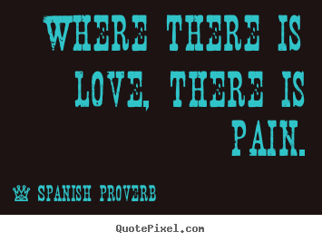 Create poster quote about love - Where there is love, there is pain.