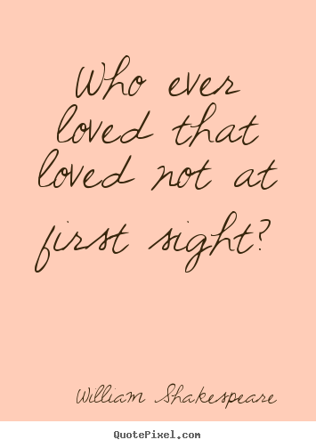 William Shakespeare  picture quote - Who ever loved that loved not at first sight? - Love quotes