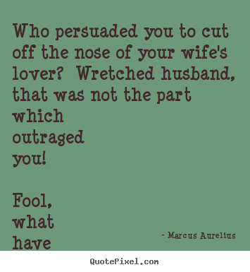Marcus Aurelius photo quotes - Who persuaded you to cut off the nose of your wife's lover? wretched.. - Love quote
