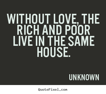 Unknown picture quotes - Without love, the rich and poor live in the same house. - Love quotes