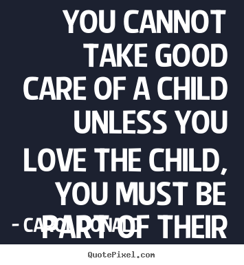 Diy picture quotes about love - You cannot take good care of a child unless you love the child,..