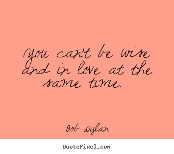 You can't be wise and in love at the same time.  Bob Dylan top love quotes