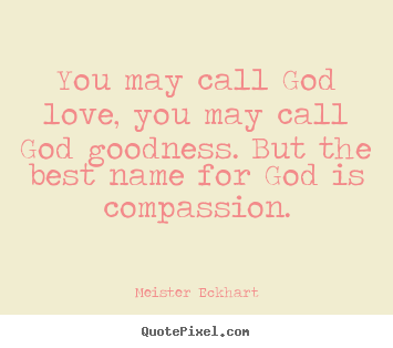 You may call god love, you may call god goodness. but the.. Meister Eckhart great love sayings