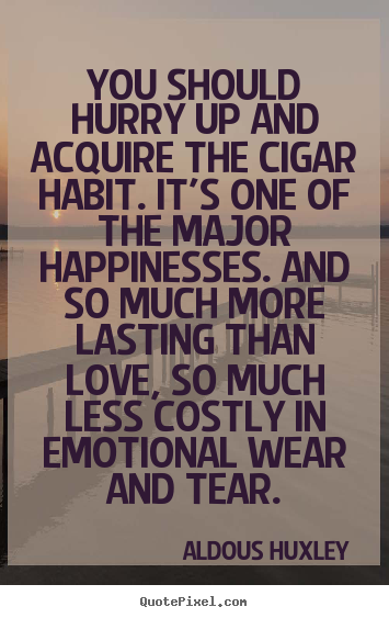 You should hurry up and acquire the cigar habit. it's.. Aldous Huxley  love sayings