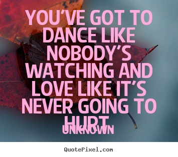 Create your own picture quotes about love - You've got to dance like nobody's watching and..