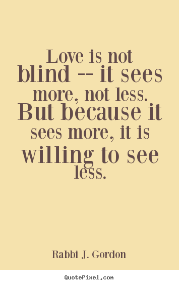 Love quote - Love is not blind -- it sees more, not less...