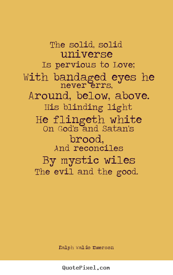Love sayings - The solid, solid universe is pervious to love; with bandaged eyes..