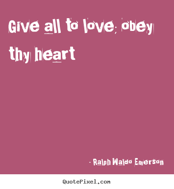 Give all to love; obey thy heart Ralph Waldo Emerson great love quotes