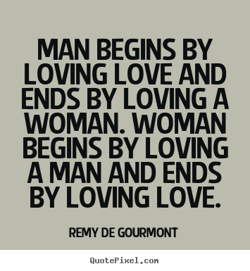 Remy De Gourmont picture quotes - Man begins by loving love and ends by loving a.. - Love quotes