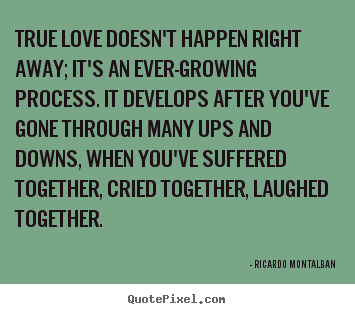 Love quotes - True love doesn't happen right away; it's an ever-growing process...