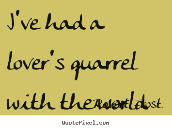 Love quotes - I've had a lover's quarrel with the world