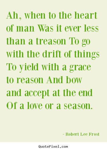 Robert Lee Frost picture quotes - Ah, when to the heart of man was it ever less than a.. - Love quote