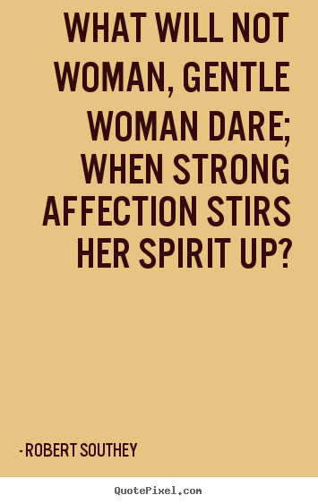 Quotes about love - What will not woman, gentle woman dare; when strong..