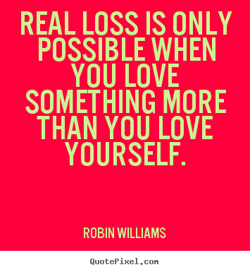 ... only possible when you love something more than you love yourself