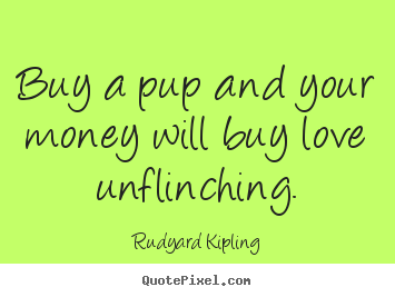 Rudyard Kipling picture quotes - Buy a pup and your money will buy love unflinching. - Love quote