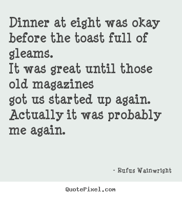 Quote about love - Dinner at eight was okaybefore the toast full of gleams.it..
