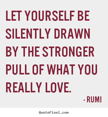 Love sayings - Let yourself be silently drawn by the stronger pull of what you..
