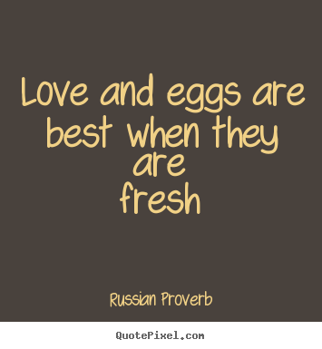 Love sayings - Love and eggs are best when they are fresh