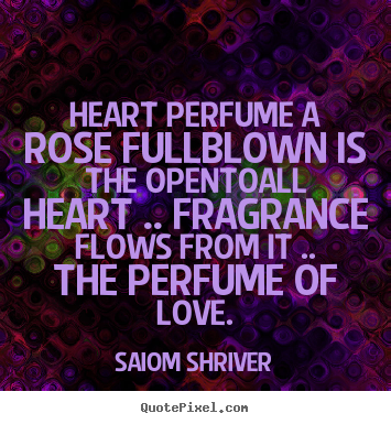 Heart perfume a rose fullblown is the opentoall heart .... Saiom Shriver greatest love quotes