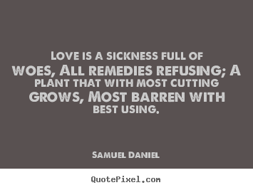 Love quote - Love is a sickness full of woes, all remedies refusing; a..