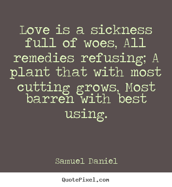 Love quotes - Love is a sickness full of woes, all remedies refusing; a plant..