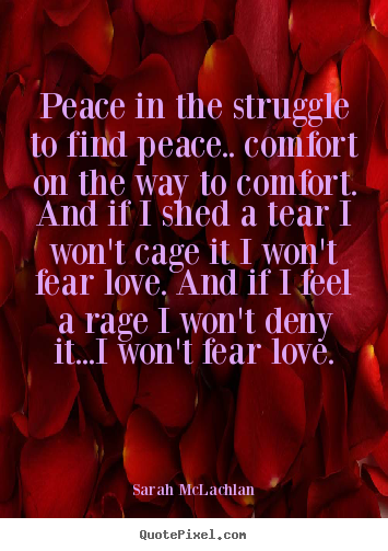 Peace in the struggle to find peace.. comfort.. Sarah McLachlan greatest love quotes