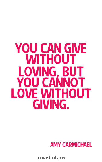Amy Carmichael picture quotes - You can give without loving, but you cannot love without.. - Love quotes