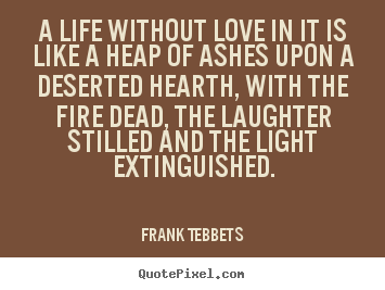 A life without love in it is like a heap of ashes upon a deserted hearth,.. Frank Tebbets top love quotes