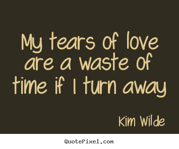 My tears of love are a waste of time if i turn.. Kim Wilde  love quote