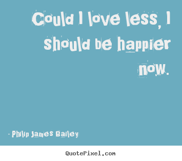 Love quote - Could i love less, i should be happier now.
