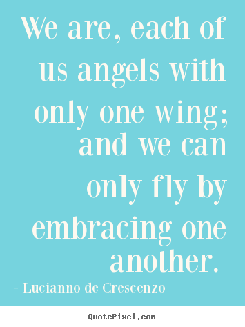 Love quote - We are, each of us angels with only one wing; and we can..