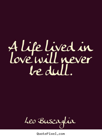 A life lived in love will never be dull. Leo Buscaglia good love quotes