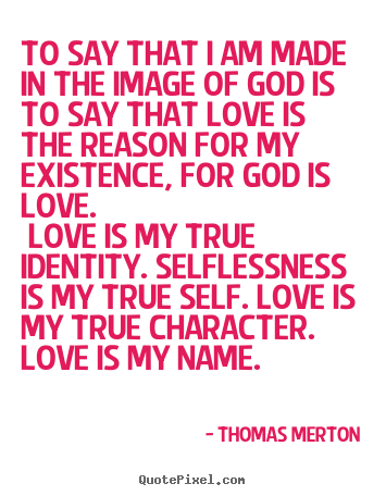 Quotes about love - To say that i am made in the image of god is to say that..