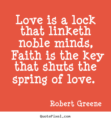 Love is a lock that linketh noble minds, faith is the key that shuts.. Robert Greene  love quote