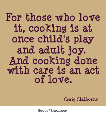 Craig Claiborne image quote - For those who love it, cooking is at once child's play and.. - Love quotes