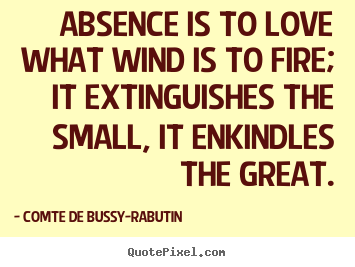 Quotes about love - Absence is to love what wind is to fire; it extinguishes..