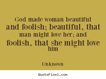 Make personalized picture quotes about love - God made woman beautiful and foolish; beautiful, that man might love..