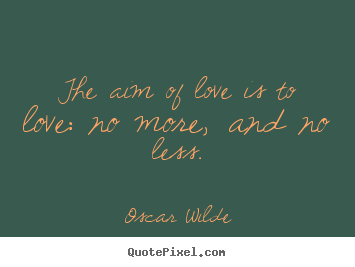 Love quotes - The aim of love is to love: no more, and no..