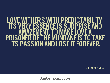 Love quotes - Love withers with predictability; its very essence is surprise..