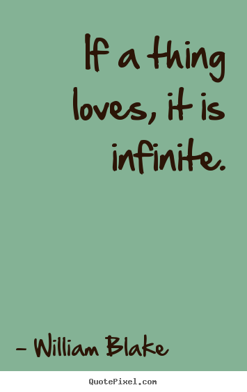 William Blake picture quote - If a thing loves, it is infinite. - Love quotes