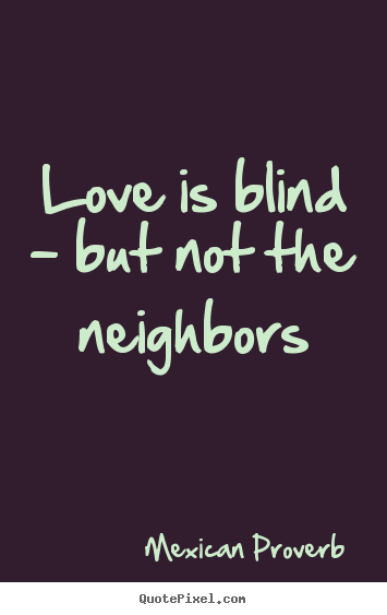 Love is blind - but not the neighbors Mexican Proverb greatest love quote