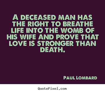 Quotes about love - A deceased man has the right to breathe life into..
