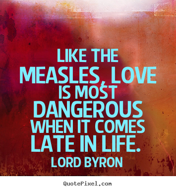 Love quote - Like the measles, love is most dangerous when it..