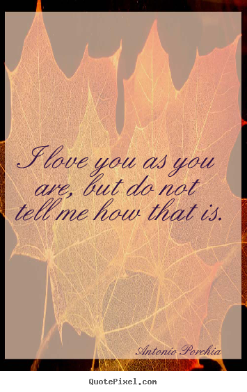 Antonio Porchia picture quotes - I love you as you are, but do not tell me how that is. - Love quotes