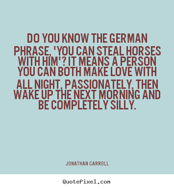 Quote about love - Do you know the german phrase, 'you can steal horses with him'?..