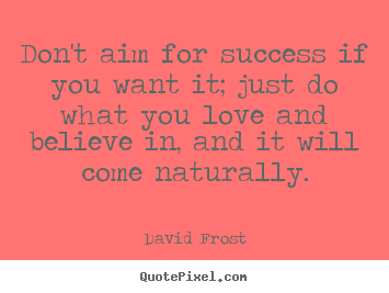 Quote about love - Don't aim for success if you want it; just do what you love and believe..