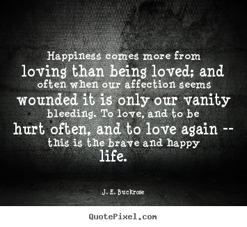 Love quotes - Happiness comes more from loving than being loved; and often..