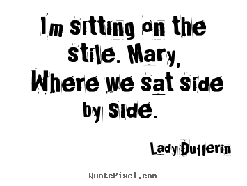 Quotes about love - I'm sitting on the stile. mary, where we..