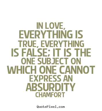 Chamfort image quote - In love, everything is true, everything is false; it is the one subject.. - Love quotes