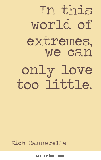Rich Cannarella picture quotes - In this world of extremes, we can only love too little. - Love quote